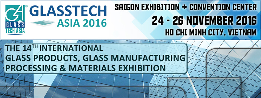 GLASSTECH ASIA 2016 - Vietnam International Glass Products, Glass Manufacturing Processing & Materials Exhibition